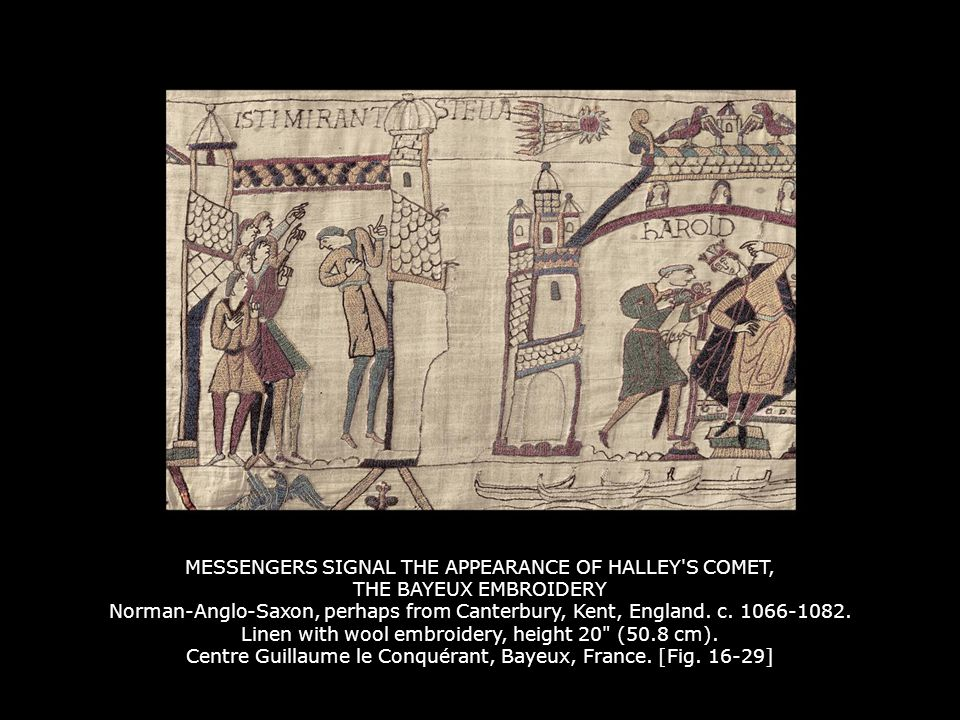 MESSENGERS SIGNAL THE APPEARANCE OF HALLEY S COMET, THE BAYEUX EMBROIDERY Norman-Anglo-Saxon, perhaps from Canterbury, Kent, England. c. 1066-1082. Linen with wool embroidery, height 20 (50.8 cm). Centre Guillaume le Conquérant, Bayeux, France. [Fig. 16-29]